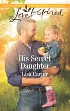 His Secret Daughter - A Fresh-Start Family Romance ebook by Lisa Carter