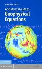 A Student's Guide to Geophysical Equations ebook by William Lowrie