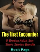 Erotica: The First Encounter, 8 Erotica Adult Sex Short Stories Bundle ebook by Rock Page