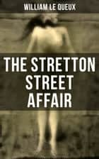 The Stretton Street Affair - Murder Mystery ebook by William Le Queux