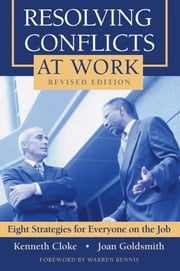 Resolving Conflicts at Work - Eight Strategies for Everyone on the Job ebook by Kenneth Cloke,Joan Goldsmith,Warren Bennis