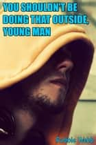 You Shouldn't Be Doing That Outside, Young Man ebook by