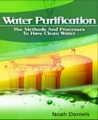 Water Purification - The Methods and Processes to Have Clean Water ebook by Noah Daniels