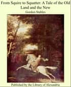 From Squire to Squatter: A Tale of the Old Land and the New ebook by Gordon Stables