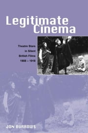 Legitimate Cinema: Theatre Stars in Silent British Films, 1908-1918 ebook by Burrows, Dr. Jon