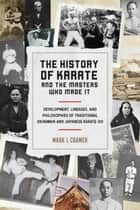 The History of Karate and the Masters Who Made It - Development, Lineages, and Philosophies of Traditional Okinawan and Japanese Karate-do ebook by Mark I. Cramer