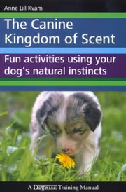 THE CANINE KINGDOM OF SCENT - FUN ACTIVITIES USING YOUR DOG'S NATURAL INSTINCTS ebook by Anne Lill Kvam