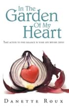 In the Garden of My Heart - Take Action to Find Balance in Your Life Before Crisis ebook by Danette Roux