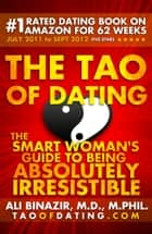 The Tao of Dating - The Smart Woman's Guide to Being Absolutely Irresistible ebook by Ali Binazir
