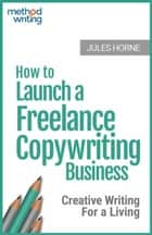 How to Launch a Freelance Copywriting Business: Creative Writing for a Living - Method Writing, #1 ebook by Jules Horne