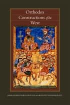 Orthodox Constructions of the West ebook by George E. Demacopoulos,Aristotle Papanikolaou