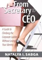 From Secretary to Ceo - A Guide to Climbing the Corporate Ladder Without Losing Your Identity ebook by Natalya I. Sabga