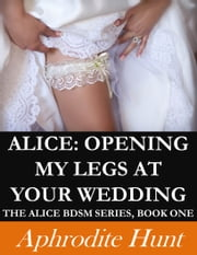 Alice: Opening my Legs at Your Wedding ebook by Aphrodite Hunt