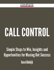 Call Control - Simple Steps to Win, Insights and Opportunities for Maxing Out Success ebook by Gerard Blokdijk