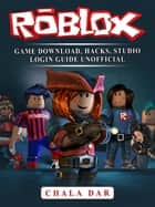 Roblox Game Download, Hacks, Studio Login Guide Unofficial ebook by Chala Dar