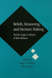 Beliefs, Reasoning, and Decision Making - Psycho-Logic in Honor of Bob Abelson ebook by Roger C. Schank,Ellen Langer