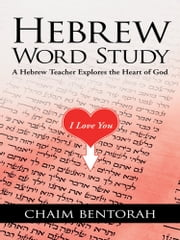 Hebrew Word Study - A Hebrew Teacher Explores the Heart of God ebook by Chaim Bentorah