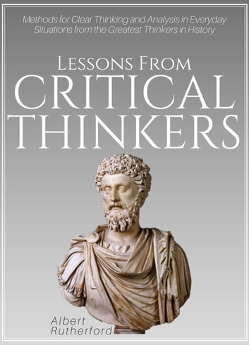 Lessons from Critical Thinkers - Methods for Clear Thinking and Analysis in Everyday Situations from the Greatest Thinkers in History ebook by Albert Rutherford