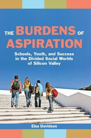 The Burdens of Aspiration - Schools, Youth, and Success in the Divided Social Worlds of Silicon Valley ebook by Elsa Davidson