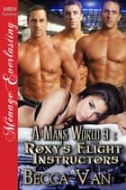A Man's World 3: Roxy's Flight Instructors ebook by Becca Van