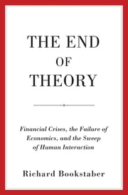 The End of Theory - Financial Crises, the Failure of Economics, and the Sweep of Human Interaction ebook by Richard Bookstaber