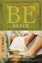 Be Alive (John 1-12): Get to Know the Living Savior - Get to Know the Living Savior ebook by Warren W. Wiersbe