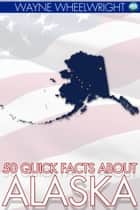 50 Quick Facts about Alaska ebook by Wayne Wheelwright