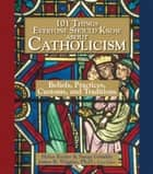 101 Things Everyone Should Know About Catholicism - Beliefs, Practices, Customs, and Traditions ebook by Helen Keeler, Susan Grimbly, James B. Wiggins