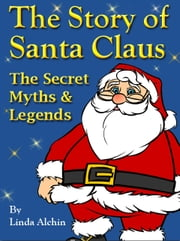The Story of Santa Claus: The Secret Myths and Legends ebook by Linda Alchin