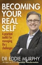 Becoming Your Real Self - A Practical Toolkit for Managing Life's Challenges ebook by Dr Eddie Murphy