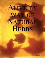 Alive By Way of Natural Herbs ebook by R Smith