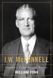 J.W. McConnell - Financier, Philanthropist, Patriot ebook by William Fong