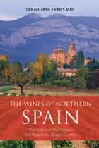 The wines of northern Spain - From Galicia to the Pyrenees and Rioja to the Basque Country ebook by