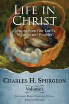 Life in Christ: Lessons from Our Lord's Miracles and Parables ebook by Charles H. Spurgeon