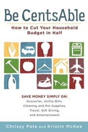Be CentsAble - How to Cut Your Household Budget in Half ebook by Chrissy Pate,Kristin McKee