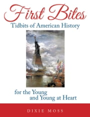First Bites - Tidbits of American History for the Young and Young at Heart ebook by Dixie Moss