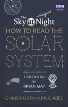 The Sky at Night: How to Read the Solar System - A Guide to the Stars and Planets ebook by Chris North, Paul Abel