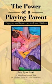 The Power of a Playing Parent - Engaging and Connecting with our children ebook by Cara Lynn Jakab