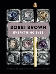Everything Eyes - Professional Techniques * Essential Tools * Gorgeous Makeup Looks ebook by Bobbi Brown,Sara Bliss