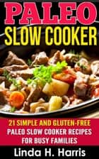 Paleo Slow Cooker: 21 Simple and Gluten-Free Paleo Slow Cooker Recipes for Busy Families ebook by Linda Harris