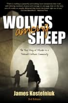 Wolves Among Sheep: The True Story of Murder in a Jehovah's Witness Community ebook by James Kostelniuk