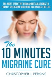 The 10 Minutes Migraine Cure: The Most Effective Permanent Solutions to finally Overcome Migraine Headaches For Life ebook by Christopher J. Perkins