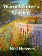 Warm Winter's Garden ebook by Neil Hetzner