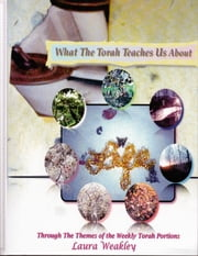 What The Torah Teaches Us About Life /Through The Themes Of The Weekly Torah Portions ebook by Laura Weakley