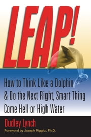 LEAP! How to Think Like a Dolphin & Do the Next Right, Smart Thing Come Hell or High Water ebook by Dudley Lynch