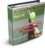 Beyond The Baseline : Part IV ( A Comprehensive Guide on Tennis Rules and Scoring) - A Comprehensive Guide on Tennis Rules and Scoring ebook by Umer Malik