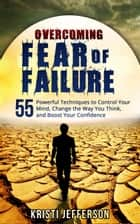 Overcoming Fear of Failure: 55 Powerful Techniques to Control Your Mind, Change the Way You Think, and Boost Your Confidence ebook by Kristi Jefferson
