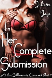 Her Complete Submission (At the Billionaire's Command Part 3) ebook by Juliette Jaye