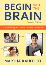 Begin With the Brain - Orchestrating the Learner-Centered Classroom ebook by Martha M. Kaufeldt