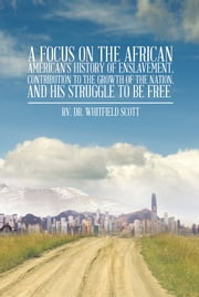 A Focus on the African American's History of Enslavement, Contribution to the Growth of the Nation, and His Struggle to be Free ebook by Rv. Dr. Whitfield Scott